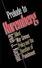 Prelude to Nuremberg: Allied War Crimes Policy and the Question of Punishment by Arieh J. Kochavi