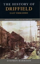 The History of Driffield, East Yorkshire: From Earliest Times to the Year 2000 by Stephen Harrison