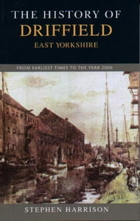 The History of Driffield, East Yorkshire: From Earliest Times to the Year 2000