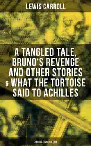 Lewis Carroll: A Tangled Tale, Bruno's Revenge and Other Stories & What the Tortoise Said to Achilles (3 Books in One Edition) by Lewis Carroll