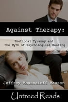 Against Therapy: Emotional Tyranny and the Myth of Psychological Healing by Jeffrey Moussaieff Masson