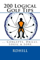 200 Logical Golf Tips: Concepts, Drills, Logic & Lore by RD Hill