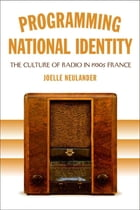 Programming National Identity: The Culture of Radio in 1930s France by Joelle Neulander