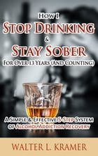How I Stop Drinking & Stay Sober For Over 13 Years (And Counting) - A Simple & Effective 5-Step System of Alcohol Addiction Recovery by Walter L. Kramer