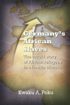 Germany's African Slaves: The untold story of African refugees in a hostile climate by Kwaku A. Poku