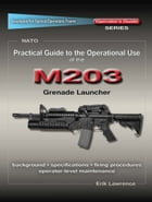 Practical Guide to the Operational Use of the M203 Grenade Launcher by Erik Lawrence