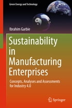 Sustainability in Manufacturing Enterprises: Concepts, Analyses and Assessments for Industry 4.0 by Ibrahim Garbie