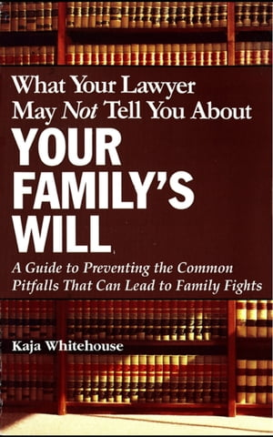 What Your Lawyer May Not Tell You About Your Family's Will A Guide to Preventing the Common Pitfalls That Can Lead to Family Fights