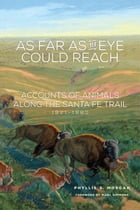 As Far as the Eye Could Reach: Accounts of Animals along the Santa Fe Trail, 1821–1880 by Phyllis S. Morgan