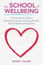 The School of Wellbeing: 12 Extraordinary Projects Promoting Children and Young People's Mental…