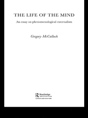 The Life of the Mind An Essay on Phenomenological Externalism