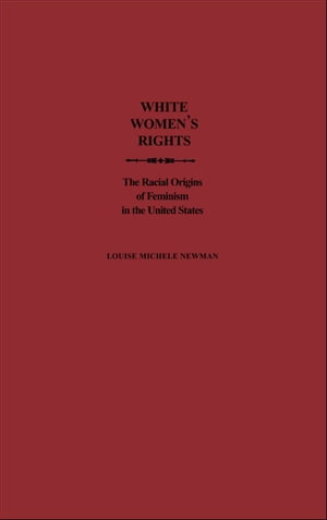 White Women's Rights The Racial Origins of Feminism in the United States