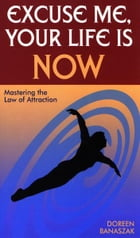 Excuse Me, Your Life Is NOW: Mastering the Law of Attraction by Doreen Banaszak
