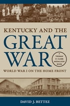 Kentucky and the Great War: World War I on the Home Front by David J. Bettez