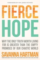 Fierce Hope: Why the Only Truth Worth Living for is Greater Than the Empty Promises of Our Chaotic World by Savanna Hartman