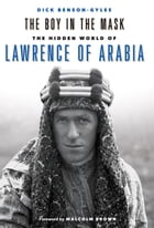 The Boy in the Mask: The Hidden World of Lawrence of Arabia by Dick Benson-Gyles