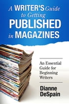 A Writer's Guide To Getting Published In Magazines by Dianne DeSpain