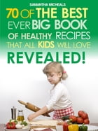 Kids Recipes:70 Of The Best Ever Big Book Of Recipes That All Kids Love....Revealed! by Samantha Michaels