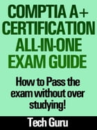 CompTIA A+ Certification All-in-One Exam Guide: How to pass the exam without over studying! by Tech Guru