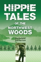 Hippie Tales of the Northwest Woods by 'Buckwheat' Bob Harrison