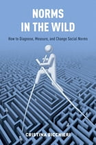 Norms in the Wild: How to Diagnose, Measure, and Change Social Norms by Cristina Bicchieri