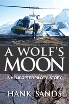 A Wolf's Moon: A Helicopter Pilot's Story by Hank Sands
