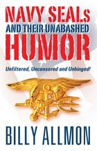 Navy SEALs and Their Unabashed Humor: Unfiltered, Uncensored and Unhinged! by Billy Allmon