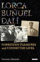 Lorca, Buñuel, Dalí: Forbidden Pleasures and Connected Lives by Gwynne Edwards