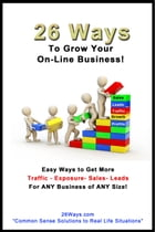 26 Ways to Grow Your On-Line Business!: Easy Ways to Get More Traffic - Exposure - Sales - Leads for ANY Business of ANY Size! by 26 Ways