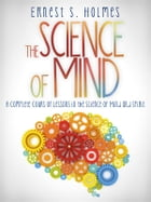The Science of Mind - A Complete Course of Lessons in the Science of Mind and Spirit by Ernest S. Holmes