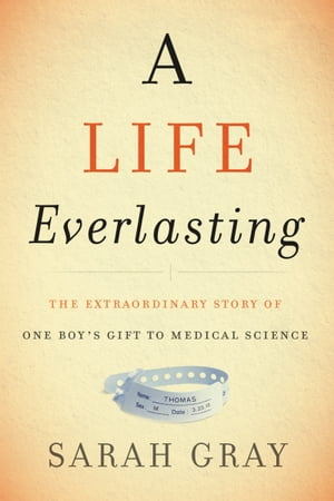 A Life Everlasting The Extraordinary Story of One Boy's Gift to Medical Science