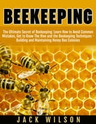 Beekeeping: Beekeeping Guide: Avoid Common Mistakes, Get to Know The Hive and the Beekeeping Techniques - Building and Maintaining Honey Bee Colonies by Jack Wilson