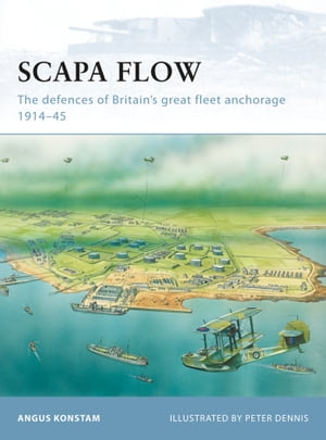 Scapa Flow: The defences of Britain's great fleet anchorage 1914–45 by Angus Konstam
