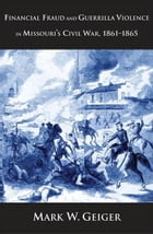 Financial Fraud and Guerrilla Violence in Missouri's Civil War, 1861-1865 by Mark W. Geiger