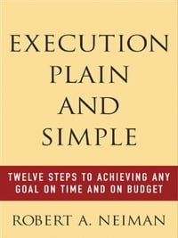 Execution Plain and Simple: Twelve Steps to Achieving Any Goal on Time and On Budget: Twelve Steps…