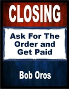 Closing: Ask for the Order and Get Paid by Bob Oros