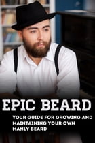 Epic Beard: Your Guide for Growing and Maintaining Your Own Manly Beard by Xander Lash