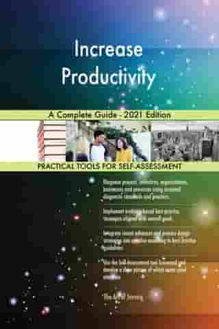 Increase Productivity A Complete Guide - 2021 Edition by Gerardus Blokdyk