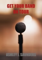 Get Your Band On Tour by Ashley J. Saunders
