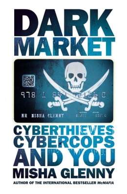 Book DarkMarket: CyberThieves, CyberCops and You: CyberThieves, CyberCops and You by Misha Glenny