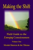 Making the Shift: Field Guide to the Emerging Consciousness by Moriah Marston