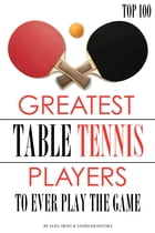 Greatest Table Tennis Players to Ever Play the Game: Top 100 by alex trostanetskiy