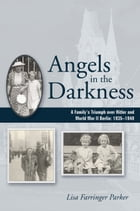 Angels in the Darkness: A Family's Triumph over Hitler and World War II Berlin, 1935-1949 by Lisa Farringer Parker