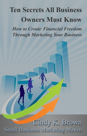Ten Secrets All Business Owners Must Know: How to Create Financial Freedom Through Marketing Your Business by Cindy K Brown