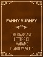 The Diary and Letters of Madame D'Arblay, Vol. 1 by Fanny Burney