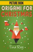 Origami For Christmas: Books For Kids by Tina Ray