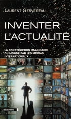 Inventer l'actualité: La construction imaginaire du monde par les médias internationaux by Laurent GERVEREAU