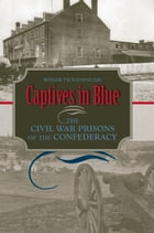 Captives in Blue: The Civil War Prisons of the Confederacy by Roger Pickenpaugh