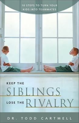Book Keep the Siblings Lose the Rivalry: 10 Steps to Turn Your Kids into Teammates by Todd Cartmell