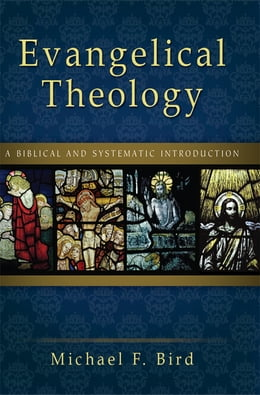 Book Evangelical Theology: A Biblical and Systematic Introduction by Michael F. Bird